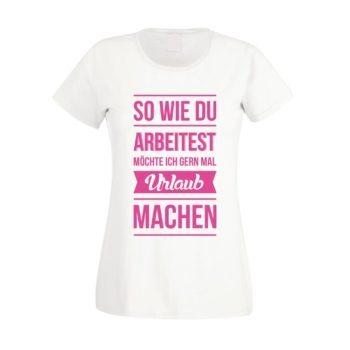 Damen T-Shirt - So wie du arbeitest möchte ich gern mal Urlaub machen