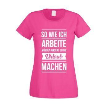Damen T-Shirt - So wie ich arbeite würden andere gerne Urlaub machen