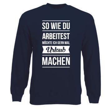 Herren Sweatshirt - So wie du arbeitest möchte ich gern mal Urlaub machen